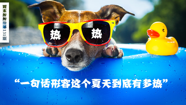周末加加油第131期 一句话形容这个夏天到底有多热?