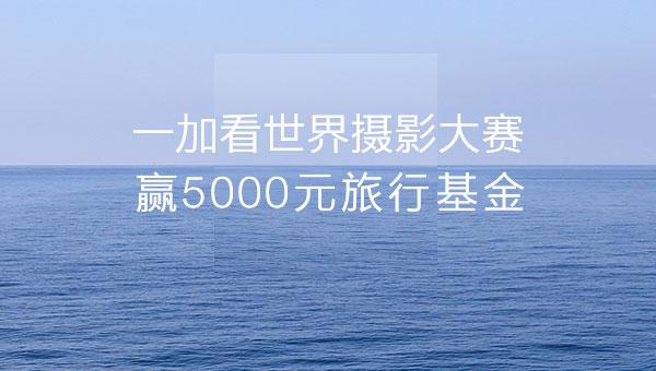 一加看世界摄影大赛 赢5000元旅行基金